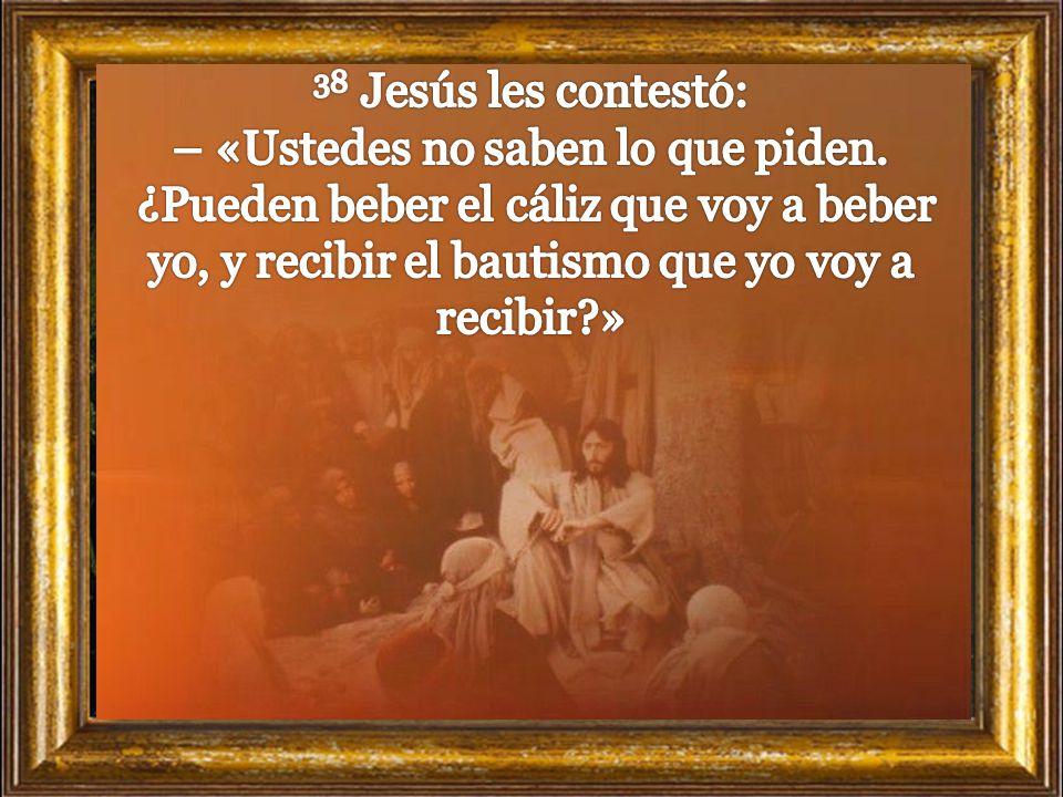 38 Jesús les contestó: – «Ustedes no saben lo que piden.