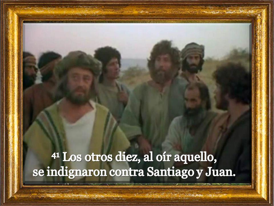 41 Los otros diez, al oír aquello, se indignaron contra Santiago y Juan.