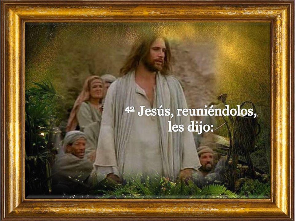 42 Jesús, reuniéndolos, les dijo: