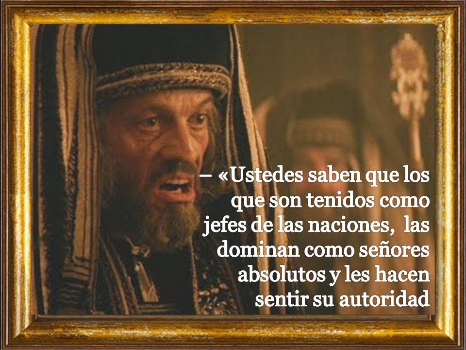 – «Ustedes saben que los que son tenidos como jefes de las naciones, las dominan como señores absolutos y les hacen sentir su autoridad