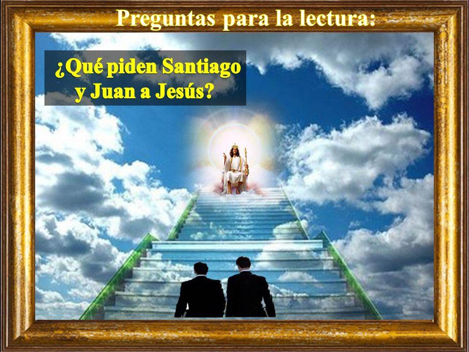 Preguntas para la lectura: ¿Qué piden Santiago y Juan a Jesús
