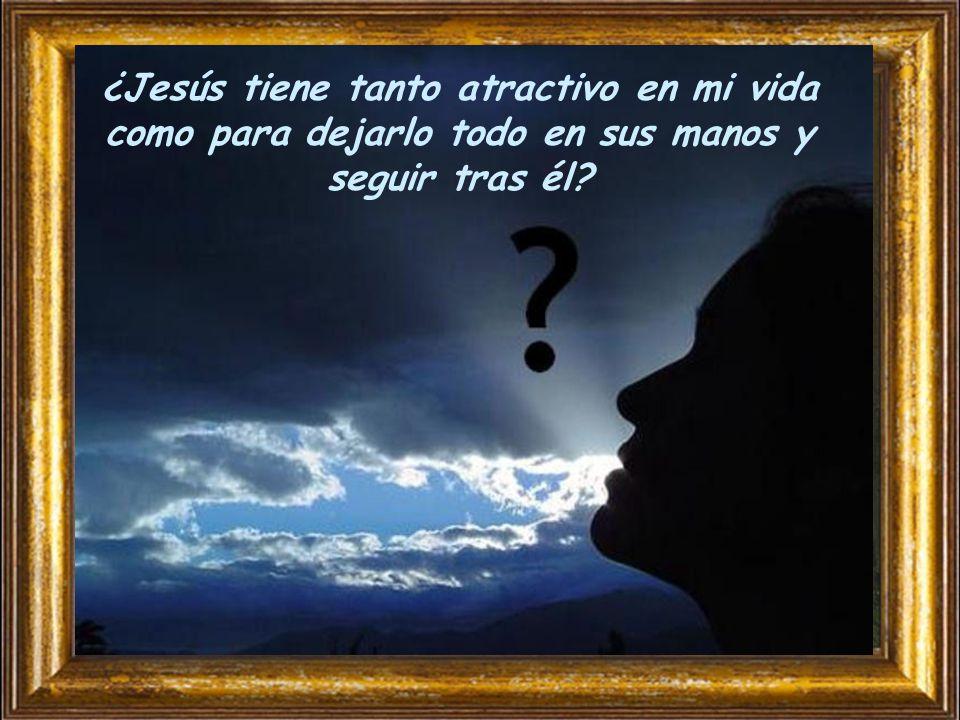 ¿Jesús tiene tanto atractivo en mi vida como para dejarlo todo en sus manos y seguir tras él