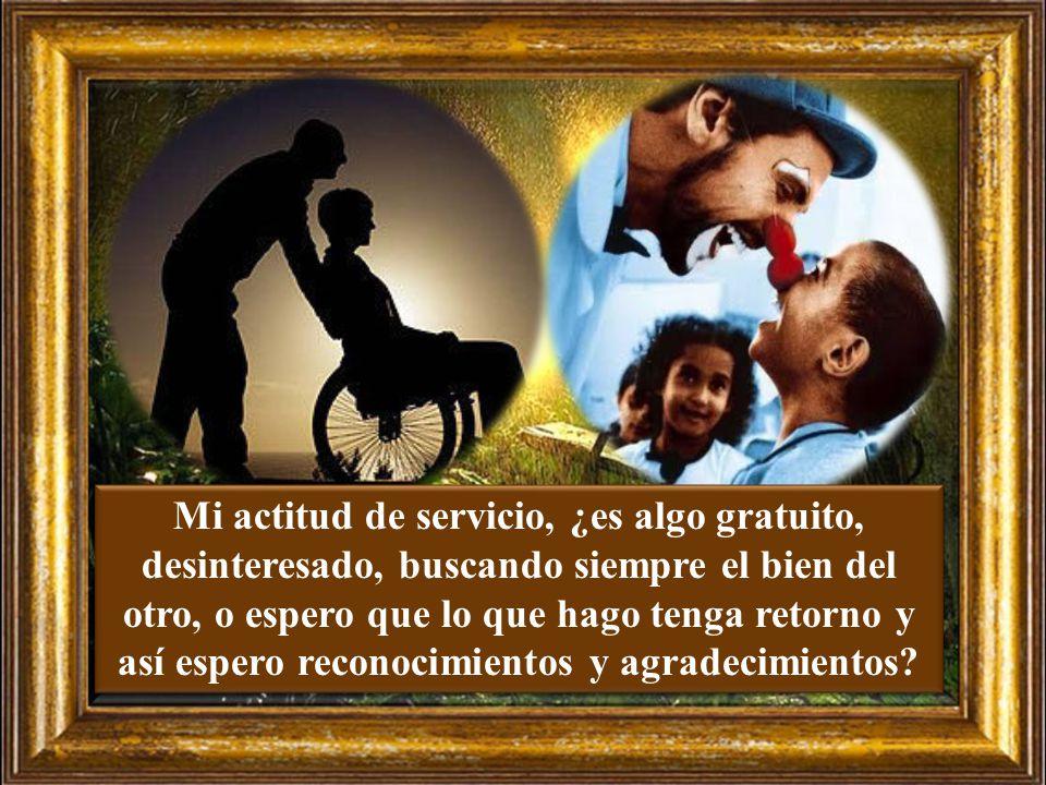 Mi actitud de servicio, ¿es algo gratuito, desinteresado, buscando siempre el bien del otro, o espero que lo que hago tenga retorno y así espero reconocimientos y agradecimientos