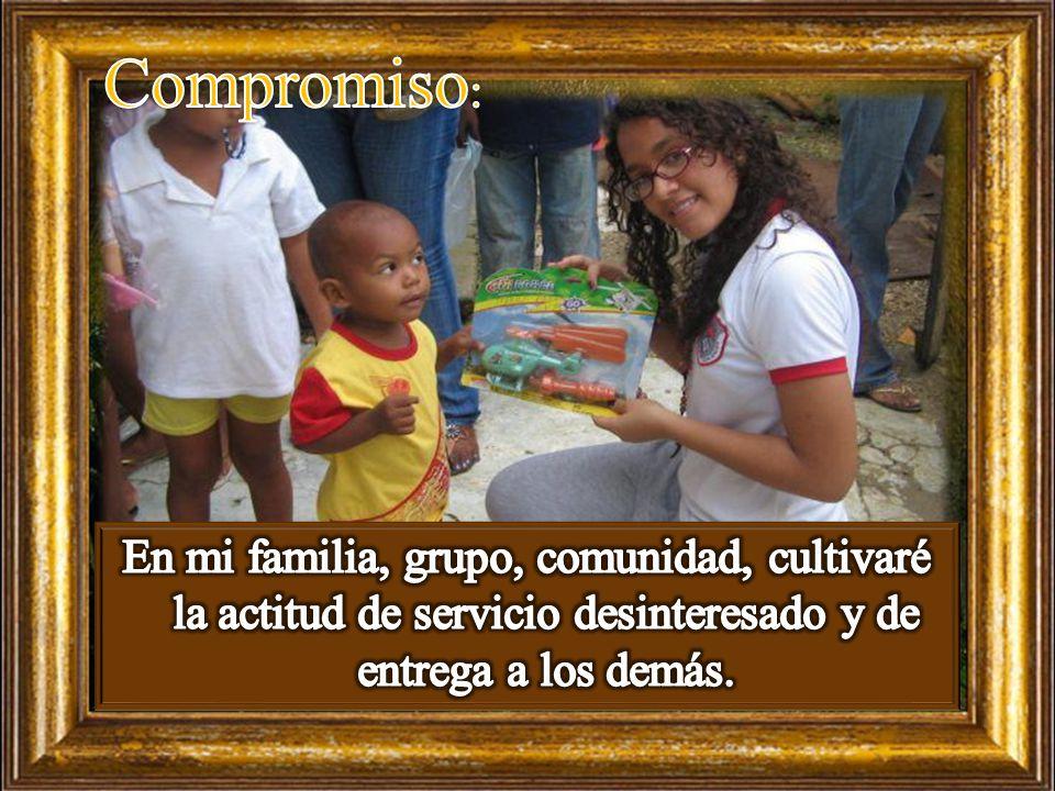 Compromiso: En mi familia, grupo, comunidad, cultivaré la actitud de servicio desinteresado y de entrega a los demás.