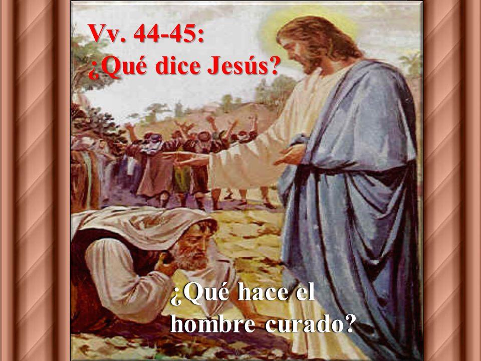 Vv. 44-45: ¿Qué dice Jesús ¿Qué hace el hombre curado
