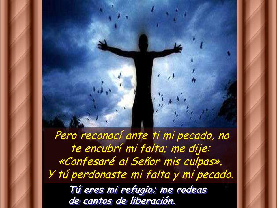 Pero reconocí ante ti mi pecado, no te encubrí mi falta; me dije: «Confesaré al Señor mis culpas». Y tú perdonaste mi falta y mi pecado.