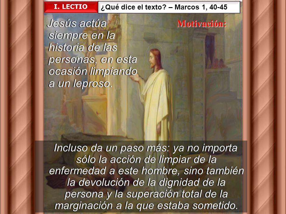 I. LECTIO ¿Qué dice el texto – Marcos 1, 40-45. Jesús actúa siempre en la historia de las personas, en esta ocasión limpiando a un leproso.