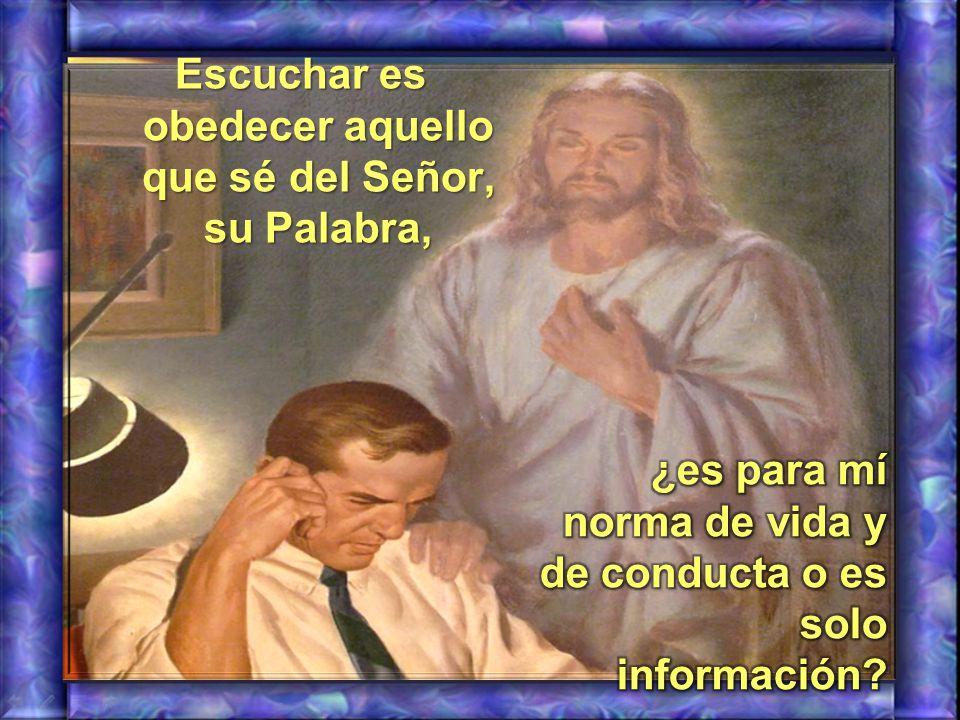 Escuchar es obedecer aquello que sé del Señor, su Palabra,