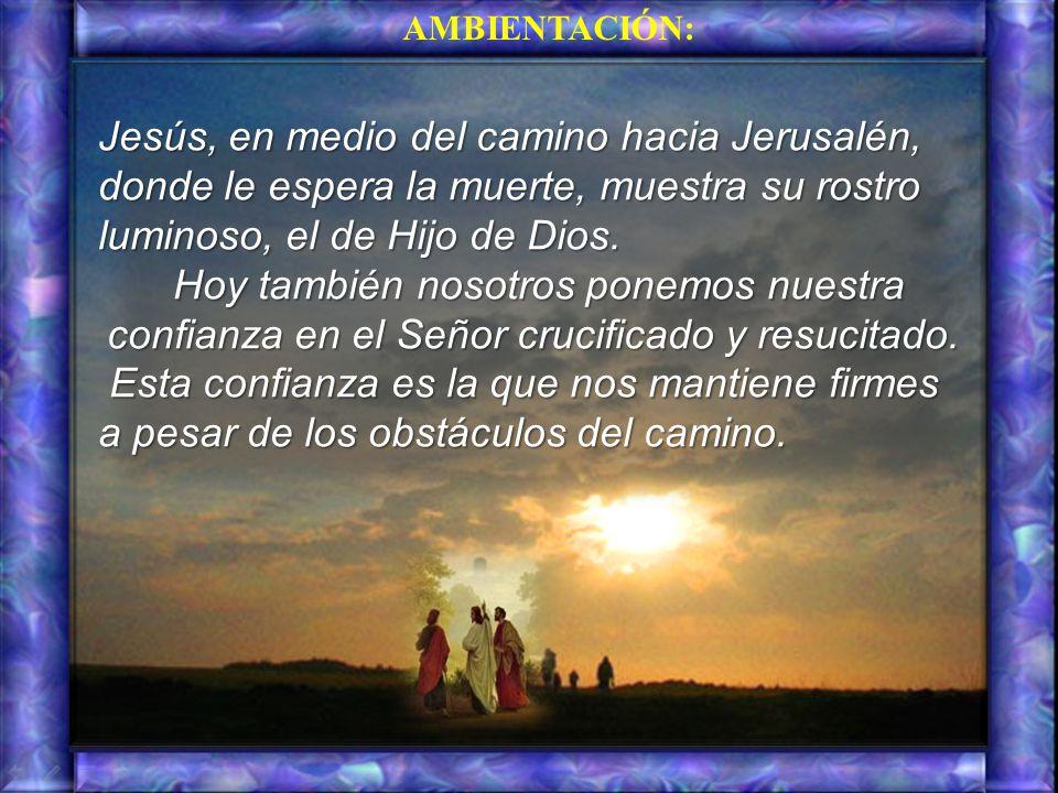AMBIENTACIÓN: Jesús, en medio del camino hacia Jerusalén, donde le espera la muerte, muestra su rostro luminoso, el de Hijo de Dios.