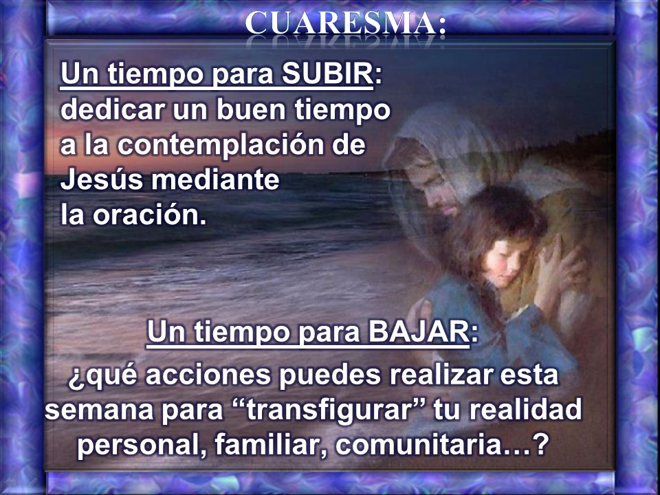 Cuaresma: Un tiempo para SUBIR: dedicar un buen tiempo a la contemplación de Jesús mediante la oración.
