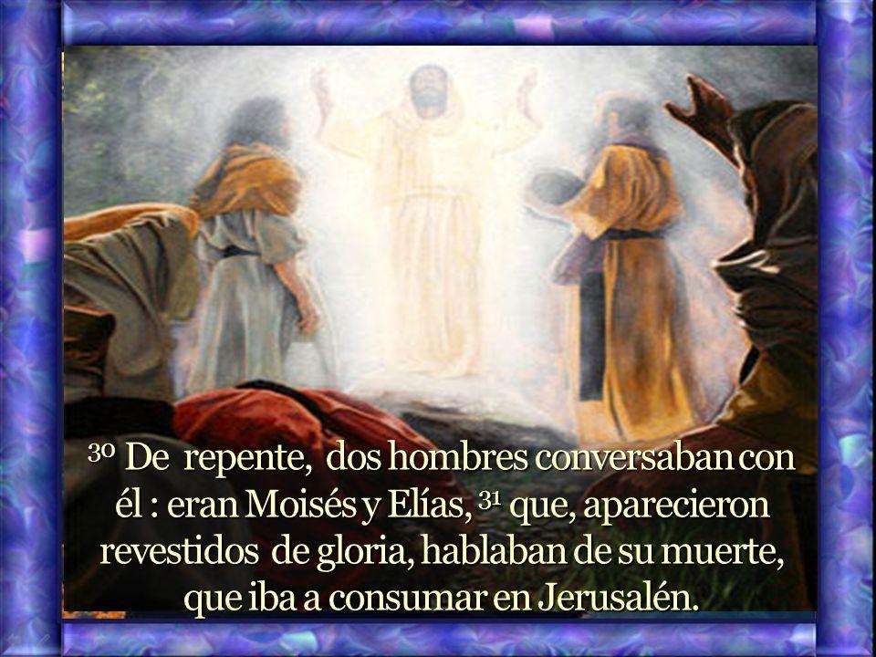 30 De repente, dos hombres conversaban con él : eran Moisés y Elías, 31 que, aparecieron revestidos de gloria, hablaban de su muerte, que iba a consumar en Jerusalén.