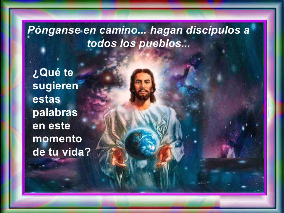Pónganse en camino... hagan discípulos a todos los pueblos...