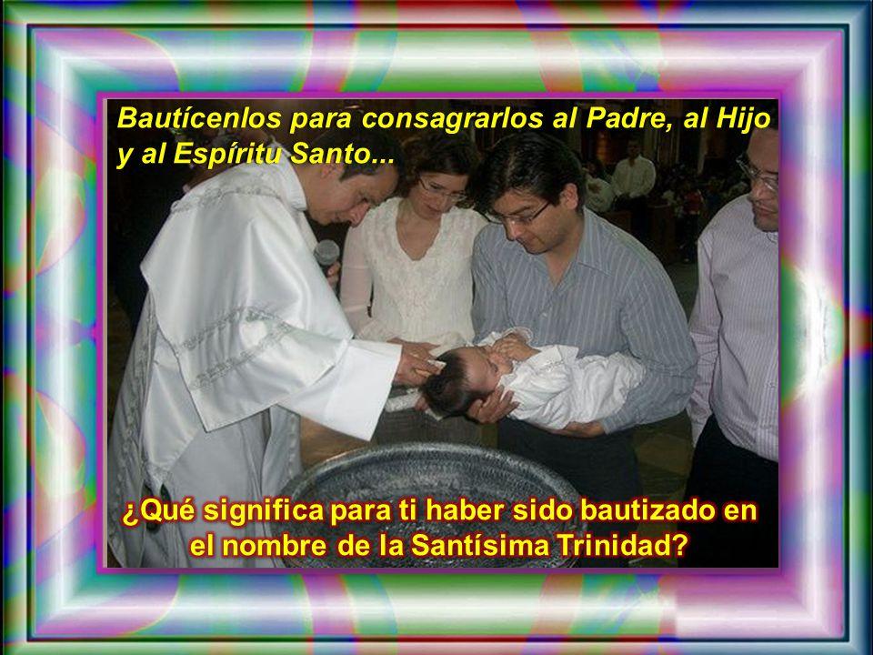 Bautícenlos para consagrarlos al Padre, al Hijo y al Espíritu Santo...
