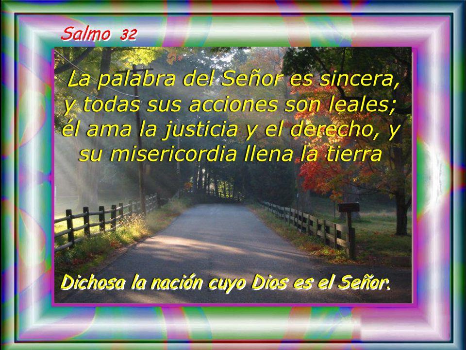 Salmo 32 La palabra del Señor es sincera, y todas sus acciones son leales; él ama la justicia y el derecho, y su misericordia llena la tierra.