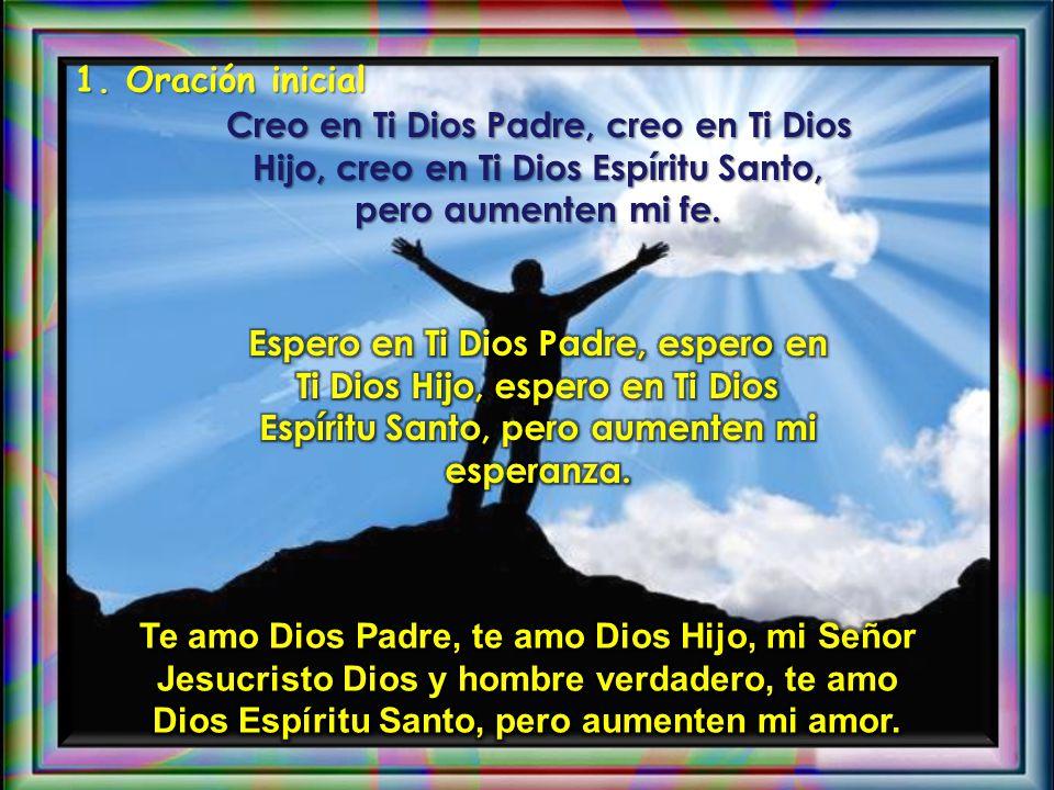 1. Oración inicial Creo en Ti Dios Padre, creo en Ti Dios Hijo, creo en Ti Dios Espíritu Santo, pero aumenten mi fe.