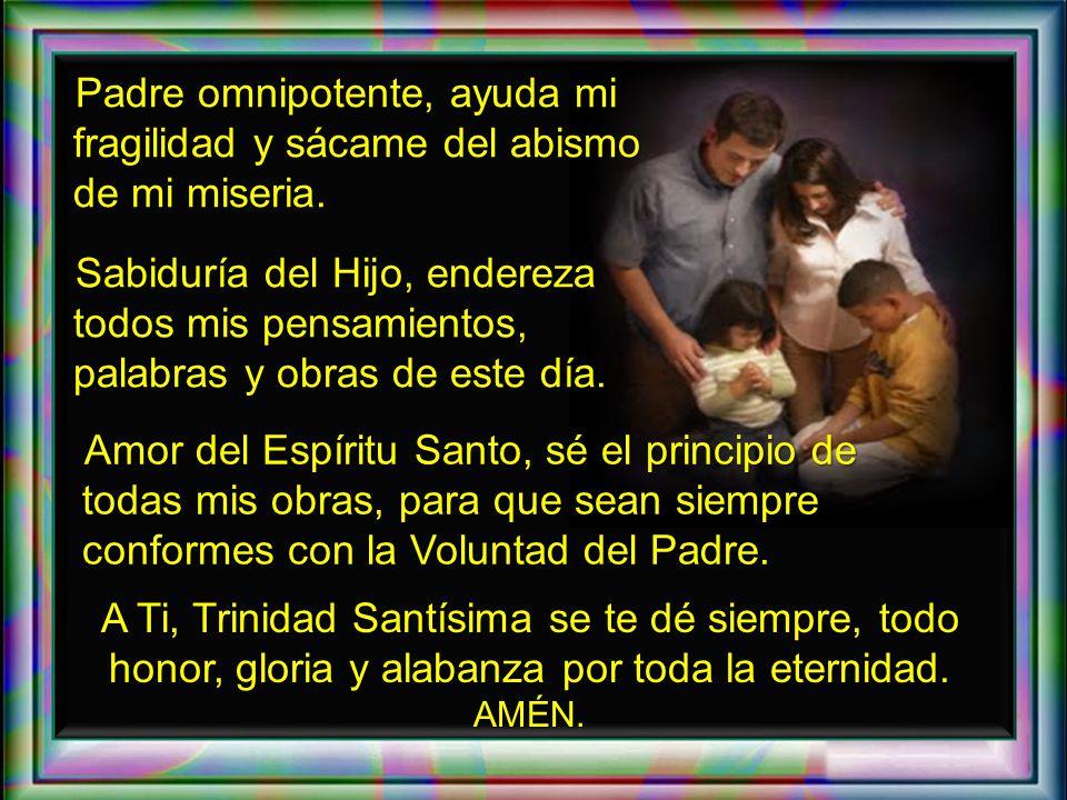 Padre omnipotente, ayuda mi fragilidad y sácame del abismo de mi miseria.