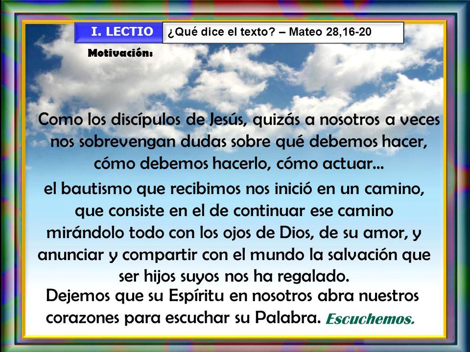 I. LECTIO ¿Qué dice el texto – Mateo 28,16-20. Motivación: