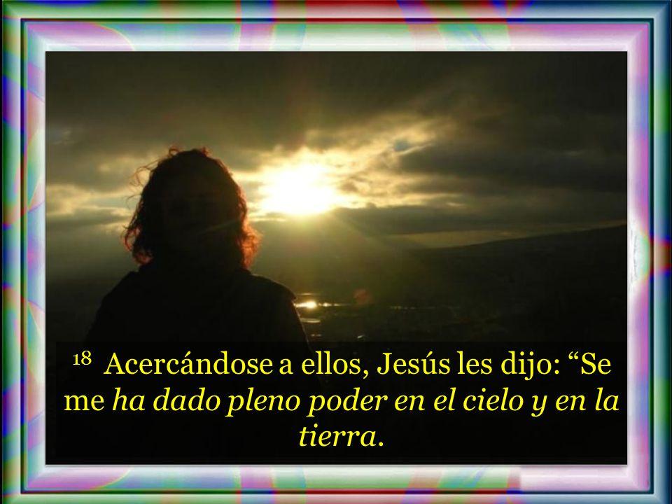 18 Acercándose a ellos, Jesús les dijo: Se me ha dado pleno poder en el cielo y en la tierra.
