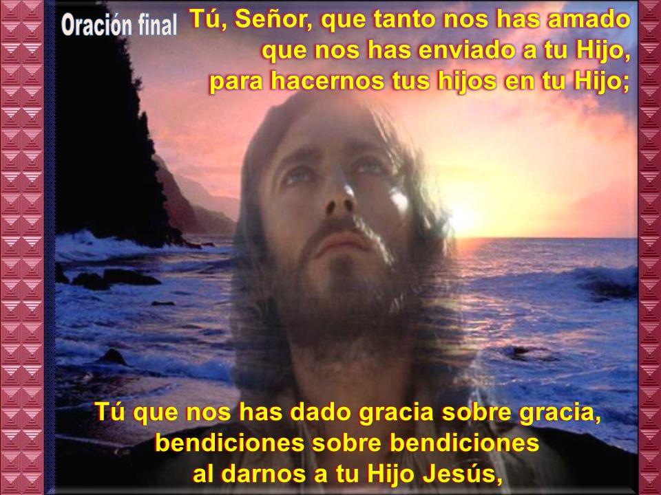 Tú, Señor, que tanto nos has amado que nos has enviado a tu Hijo,