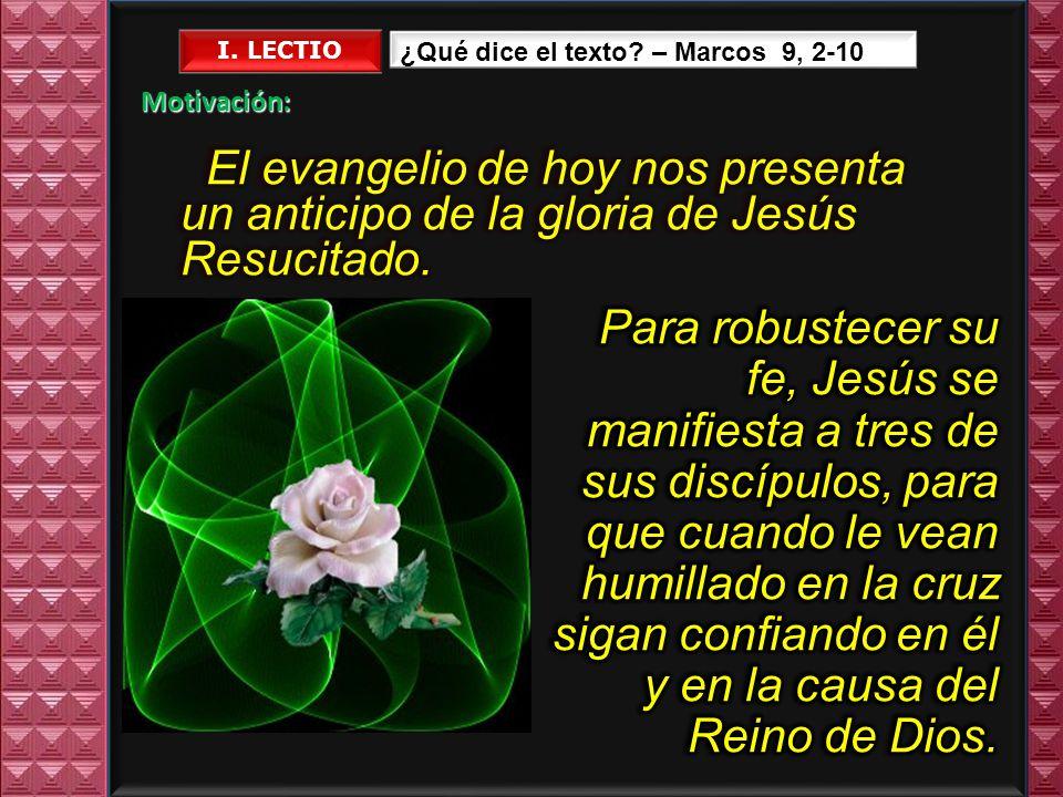 I. LECTIO ¿Qué dice el texto – Marcos 9, 2-10. Motivación: El evangelio de hoy nos presenta un anticipo de la gloria de Jesús Resucitado.
