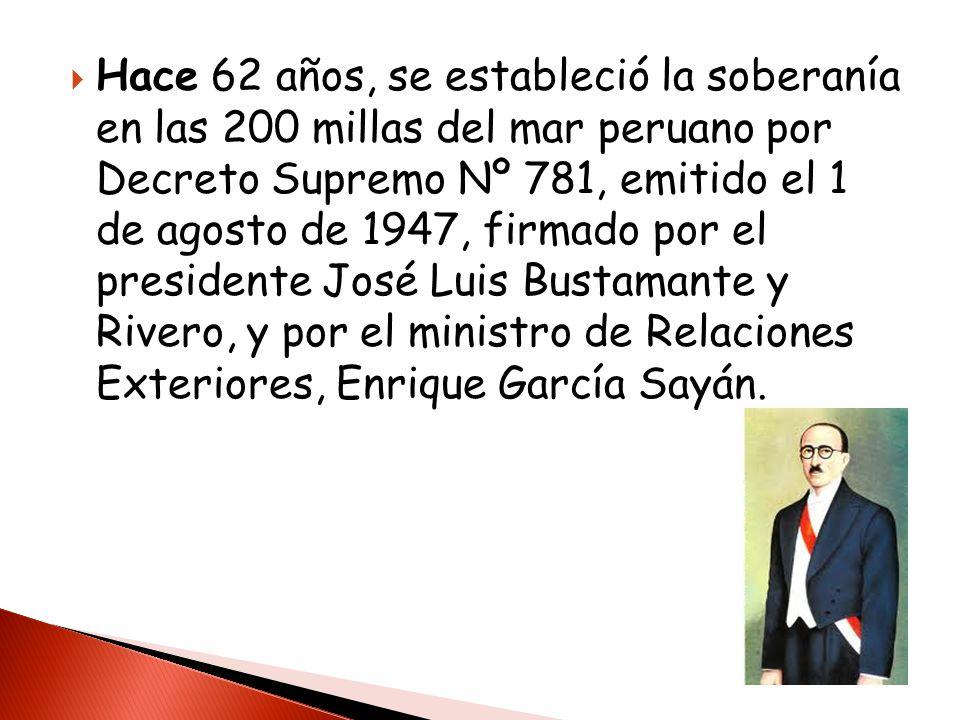 Hace 62 años, se estableció la soberanía en las 200 millas del mar peruano por Decreto Supremo Nº 781, emitido el 1 de agosto de 1947, firmado por el presidente José Luis Bustamante y Rivero, y por el ministro de Relaciones Exteriores, Enrique García Sayán.