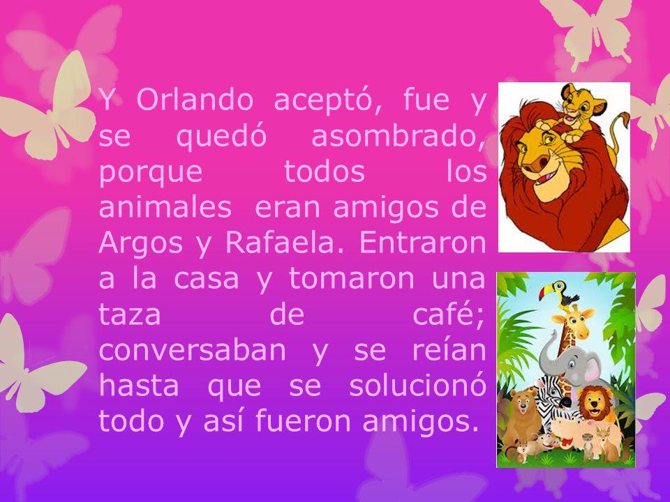 Y Orlando aceptó, fue y se quedó asombrado, porque todos los animales eran amigos de Argos y Rafaela.