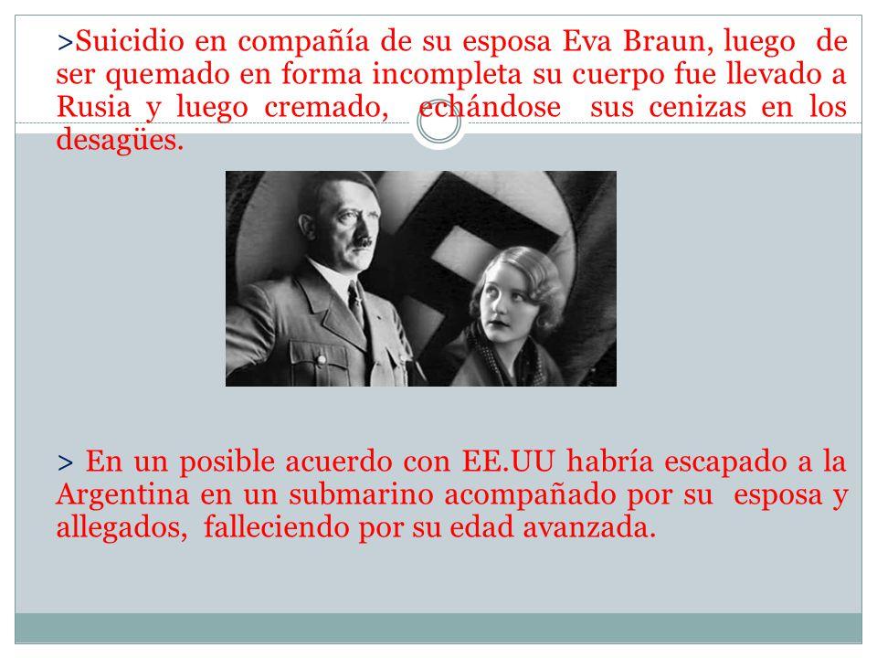 >Suicidio en compañía de su esposa Eva Braun, luego de ser quemado en forma incompleta su cuerpo fue llevado a Rusia y luego cremado, echándose sus cenizas en los desagües.
