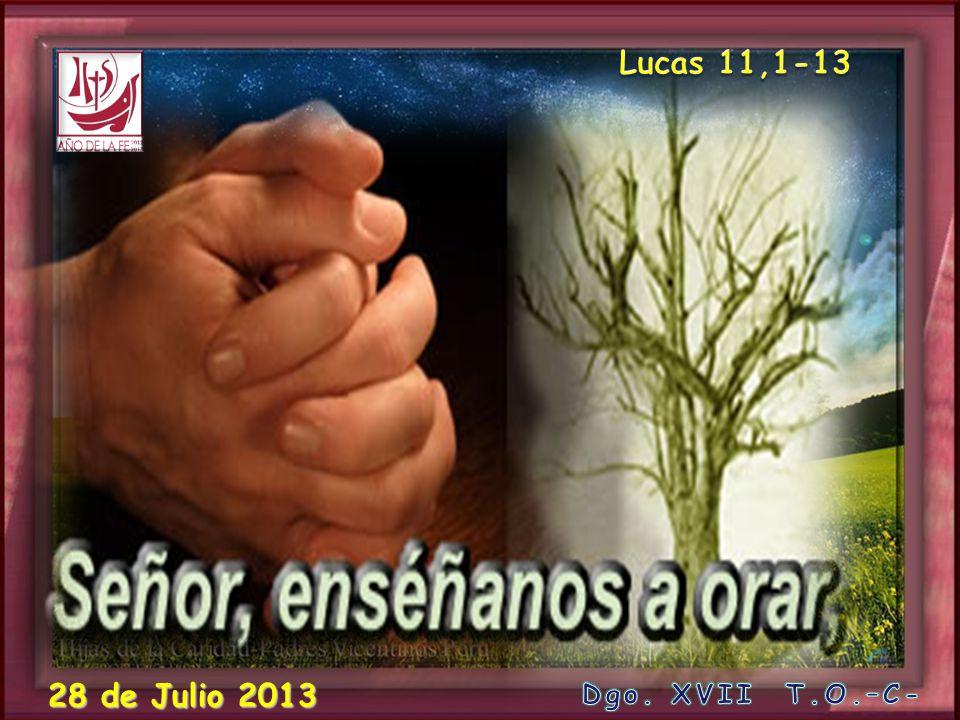 Lucas 11,1-13 28 de Julio 2013 Dgo. XVII T.O.–C-