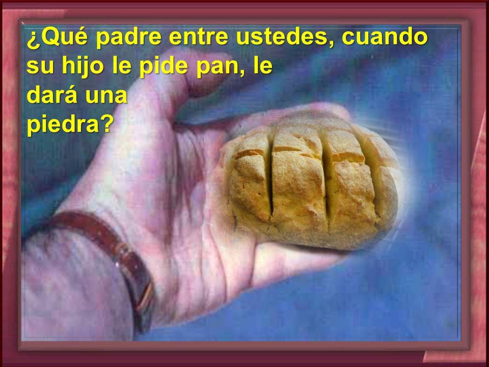¿Qué padre entre ustedes, cuando su hijo le pide pan, le