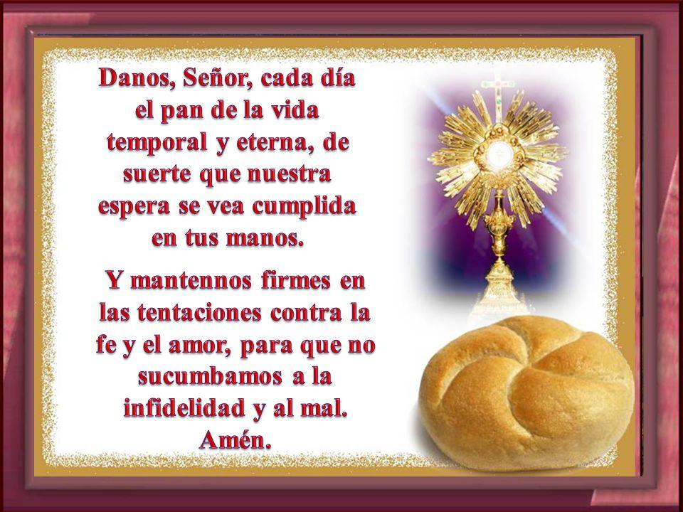 Danos, Señor, cada día el pan de la vida temporal y eterna, de suerte que nuestra espera se vea cumplida en tus manos.