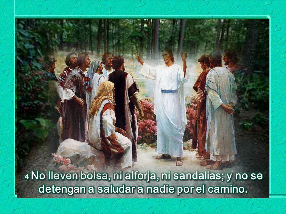 4 No lleven bolsa, ni alforja, ni sandalias; y no se detengan a saludar a nadie por el camino.