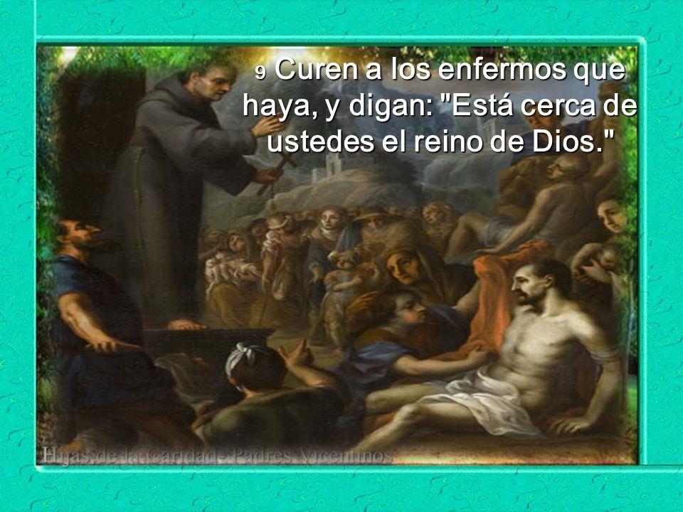 9 Curen a los enfermos que haya, y digan: Está cerca de ustedes el reino de Dios.