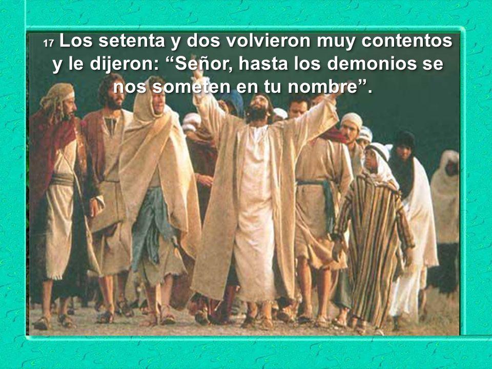 17 Los setenta y dos volvieron muy contentos y le dijeron: Señor, hasta los demonios se nos someten en tu nombre .