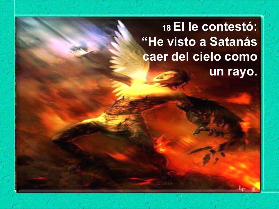 18 El le contestó: He visto a Satanás caer del cielo como un rayo.