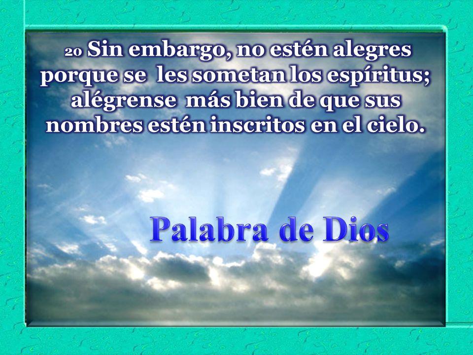 20 Sin embargo, no estén alegres porque se les sometan los espíritus; alégrense más bien de que sus nombres estén inscritos en el cielo.