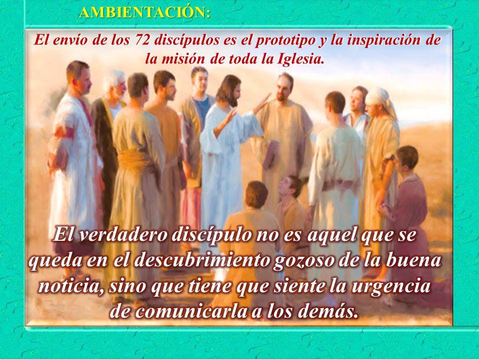 AMBIENTACIÓN: El envío de los 72 discípulos es el prototipo y la inspiración de la misión de toda la Iglesia.