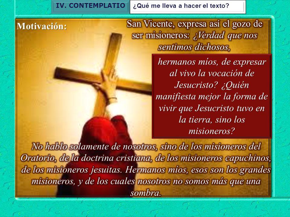IV. CONTEMPLATIO ¿Qué me lleva a hacer el texto San Vicente, expresa así el gozo de ser misioneros: ¿Verdad que nos sentimos dichosos,