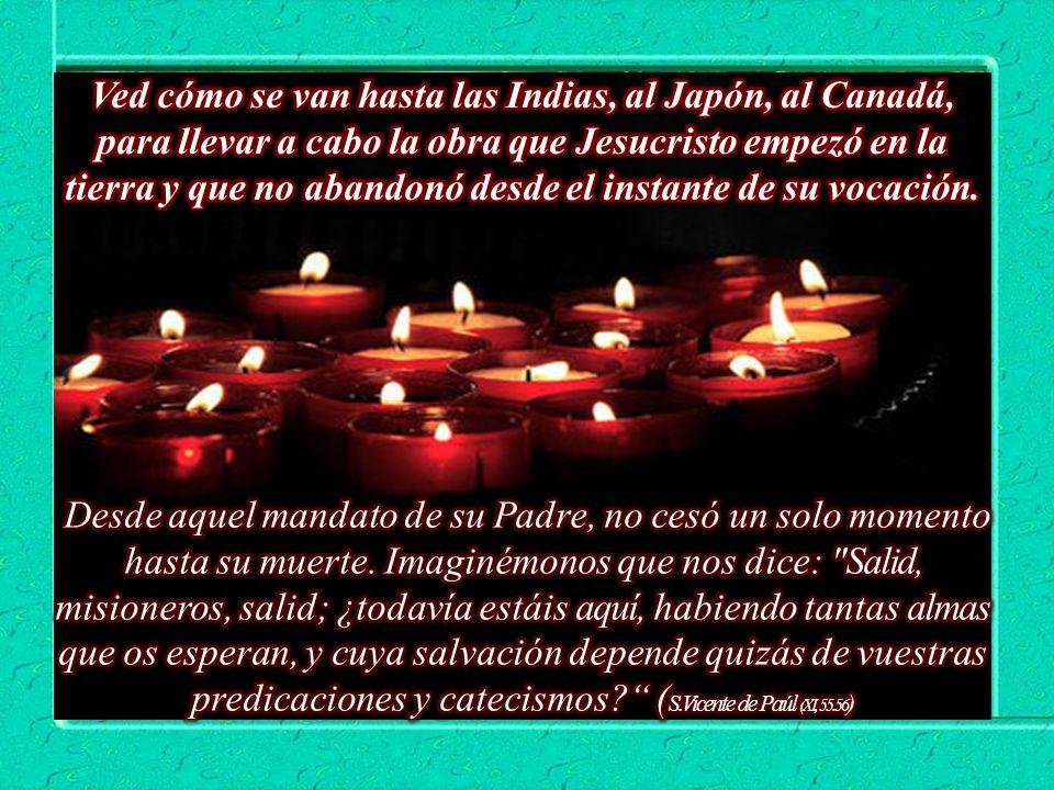 Ved cómo se van hasta las Indias, al Japón, al Canadá, para llevar a cabo la obra que Jesucristo empezó en la tierra y que no abandonó desde el instante de su vocación.