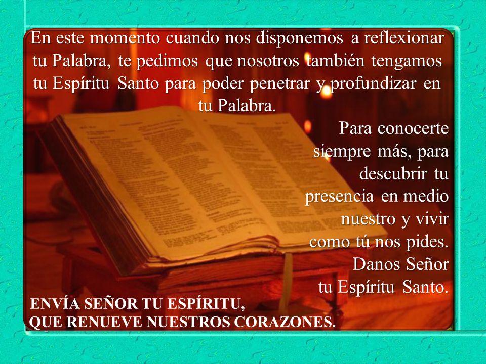 En este momento cuando nos disponemos a reflexionar tu Palabra, te pedimos que nosotros también tengamos tu Espíritu Santo para poder penetrar y profundizar en tu Palabra.