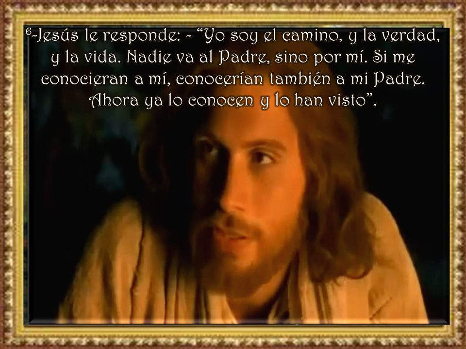 6-Jesús le responde: - Yo soy el camino, y la verdad, y la vida