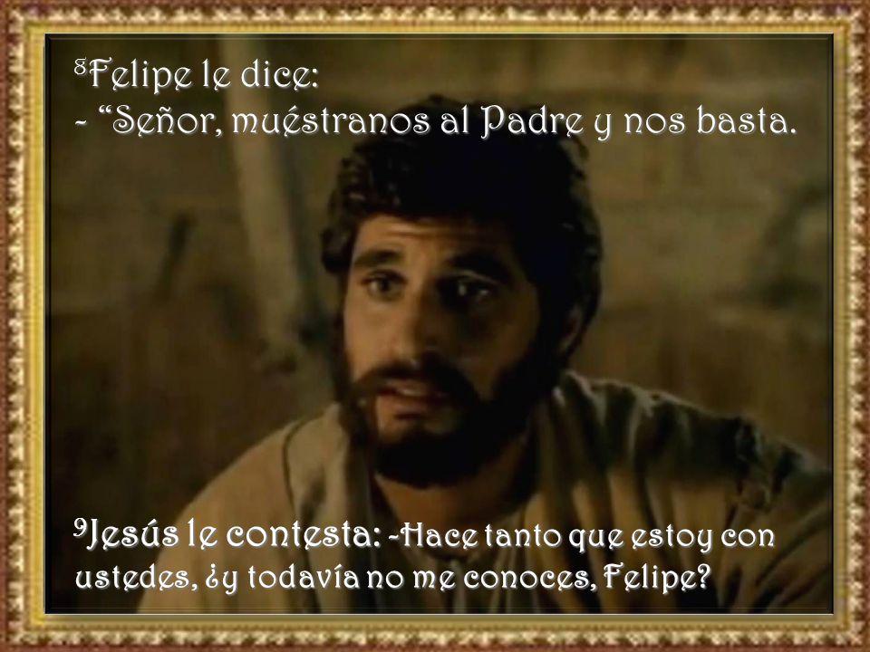 8Felipe le dice: - Señor, muéstranos al Padre y nos basta.