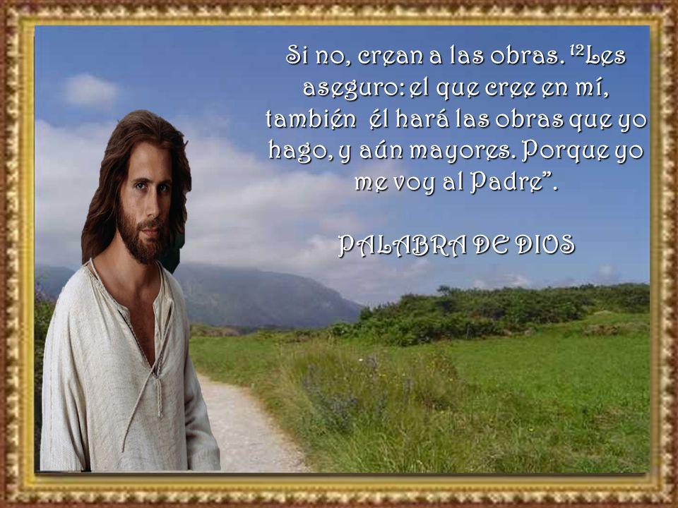 Si no, crean a las obras. 12Les aseguro: el que cree en mí, también él hará las obras que yo hago, y aún mayores. Porque yo me voy al Padre .