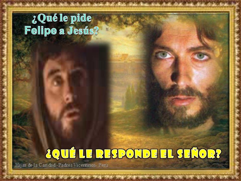 ¿Qué le pide Felipe a Jesús ¿Qué le responde el Señor
