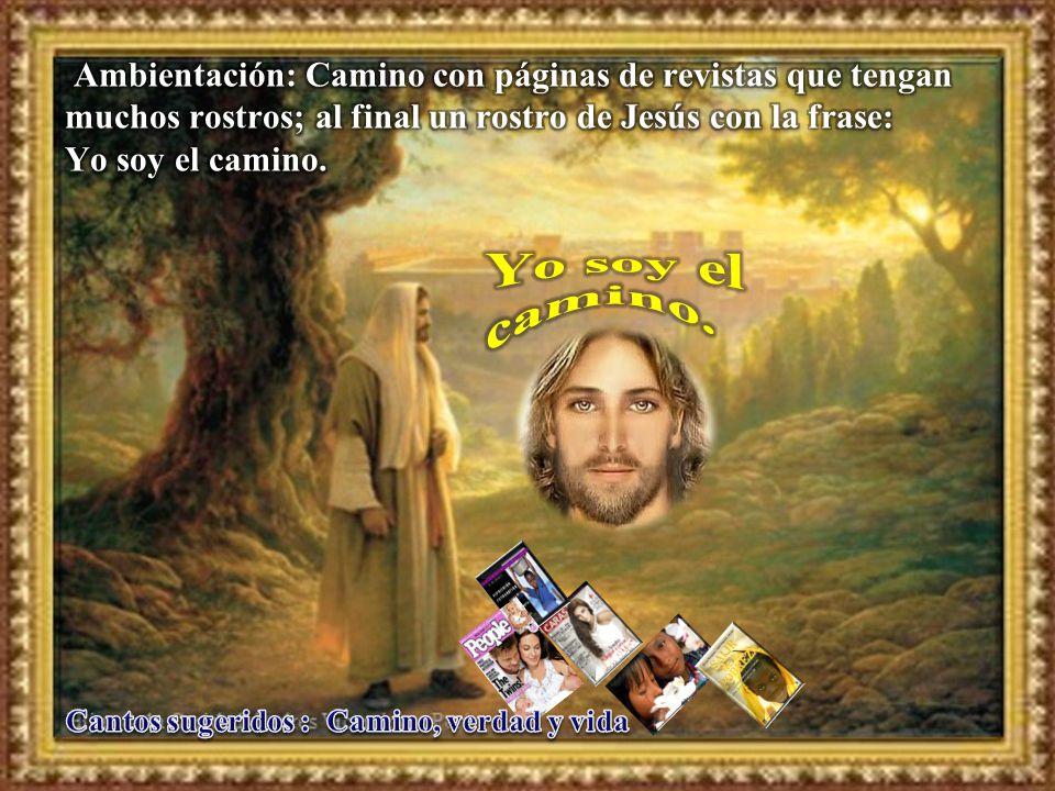 Ambientación: Camino con páginas de revistas que tengan muchos rostros; al final un rostro de Jesús con la frase: Yo soy el camino.