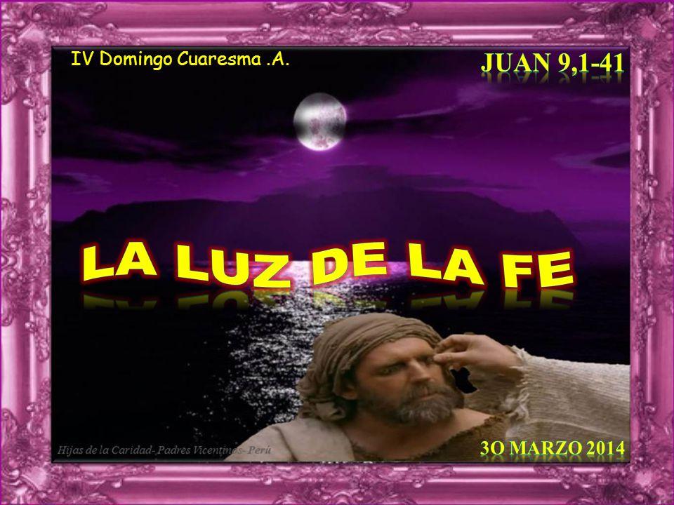 IV Domingo Cuaresma .A. Juan 9,1-41 LA LUZ DE LA FE 3o Marzo 2014