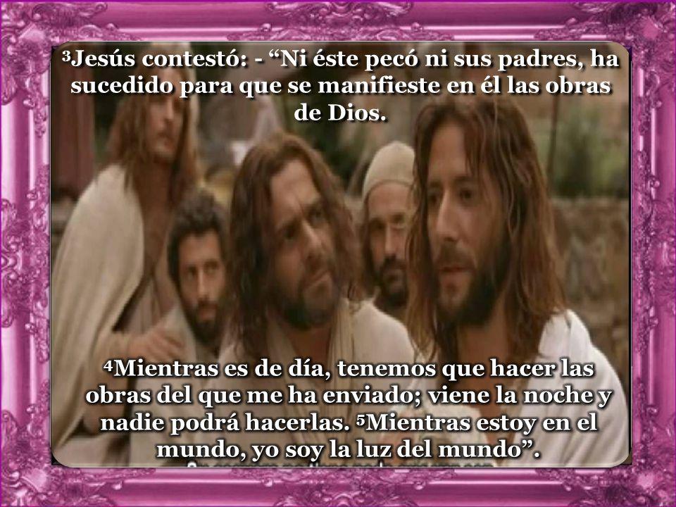 3Jesús contestó: - Ni éste pecó ni sus padres, ha sucedido para que se manifieste en él las obras de Dios.
