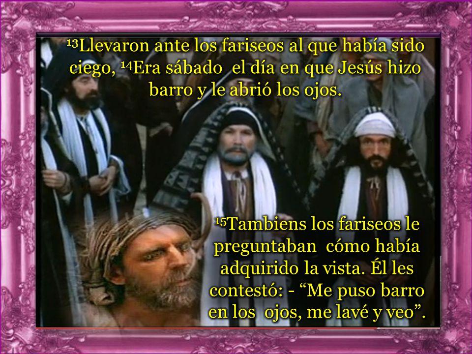 13Llevaron ante los fariseos al que había sido ciego, 14Era sábado el día en que Jesús hizo barro y le abrió los ojos.