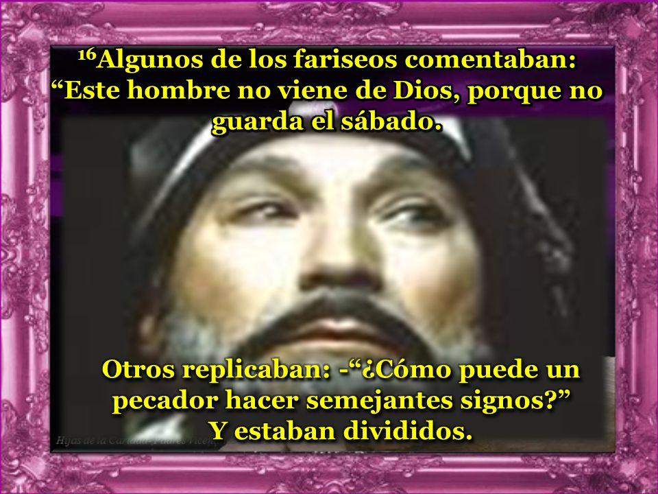 16Algunos de los fariseos comentaban: Este hombre no viene de Dios, porque no guarda el sábado.