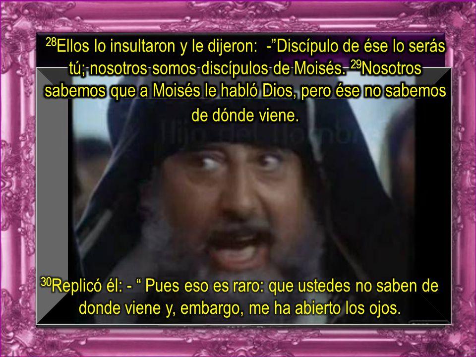 28Ellos lo insultaron y le dijeron: - Discípulo de ése lo serás tú; nosotros somos discípulos de Moisés. 29Nosotros sabemos que a Moisés le habló Dios, pero ése no sabemos de dónde viene.
