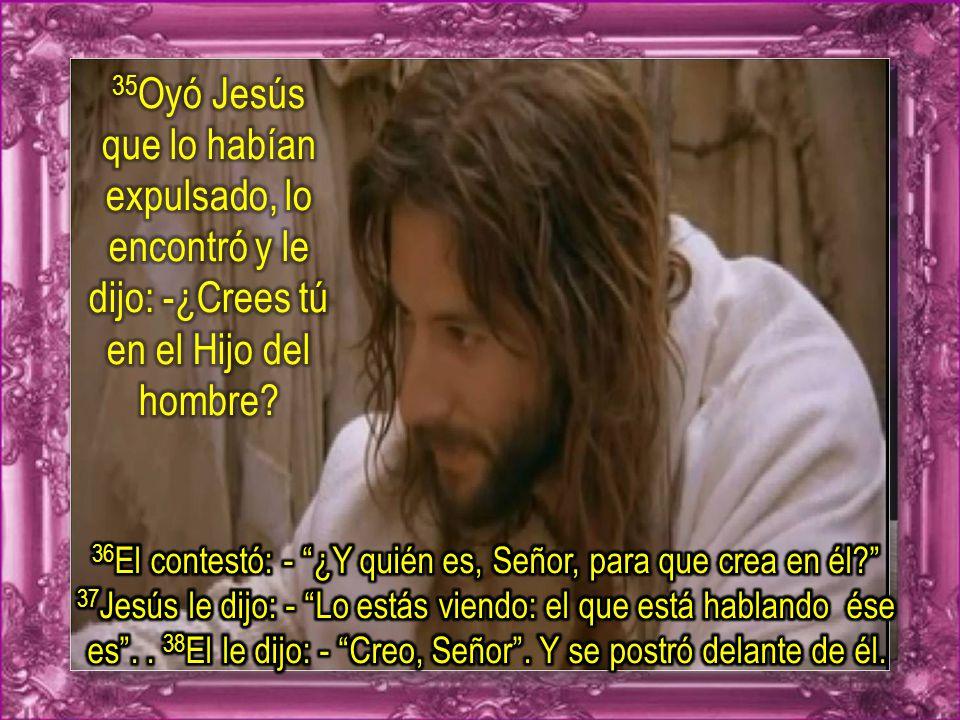 35Oyó Jesús que lo habían expulsado, lo encontró y le dijo: -¿Crees tú en el Hijo del hombre